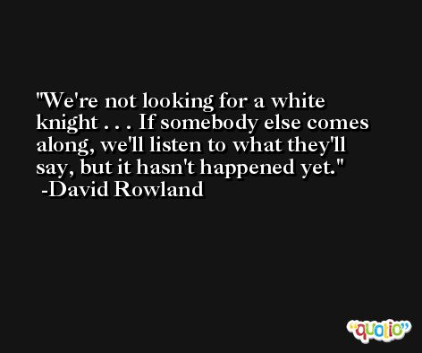 We're not looking for a white knight . . . If somebody else comes along, we'll listen to what they'll say, but it hasn't happened yet. -David Rowland