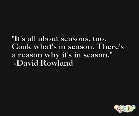 It's all about seasons, too. Cook what's in season. There's a reason why it's in season. -David Rowland