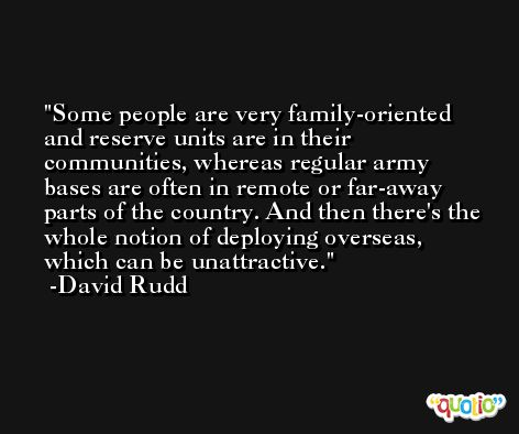 Some people are very family-oriented and reserve units are in their communities, whereas regular army bases are often in remote or far-away parts of the country. And then there's the whole notion of deploying overseas, which can be unattractive. -David Rudd