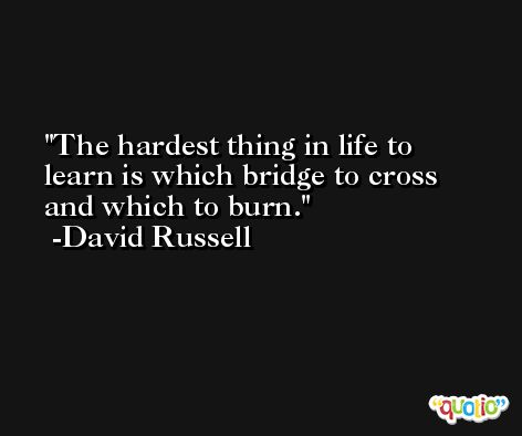 The hardest thing in life to learn is which bridge to cross and which to burn. -David Russell