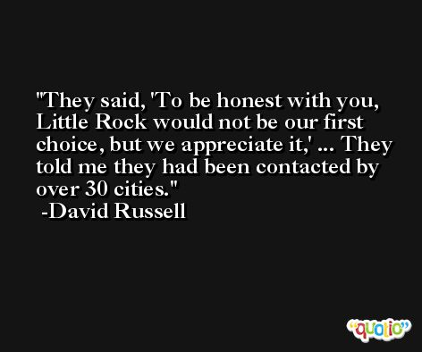 They said, 'To be honest with you, Little Rock would not be our first choice, but we appreciate it,' ... They told me they had been contacted by over 30 cities. -David Russell