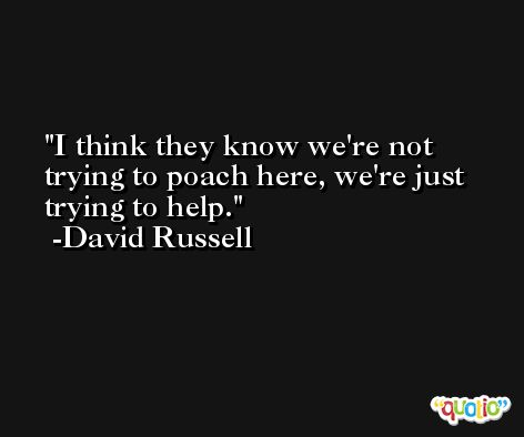 I think they know we're not trying to poach here, we're just trying to help. -David Russell