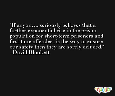 If anyone... seriously believes that a further exponential rise in the prison population for short-term prisoners and first-time offenders is the way to ensure our safety then they are sorely deluded. -David Blunkett