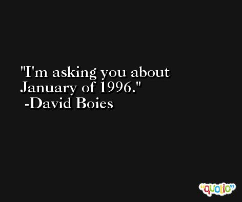 I'm asking you about January of 1996. -David Boies