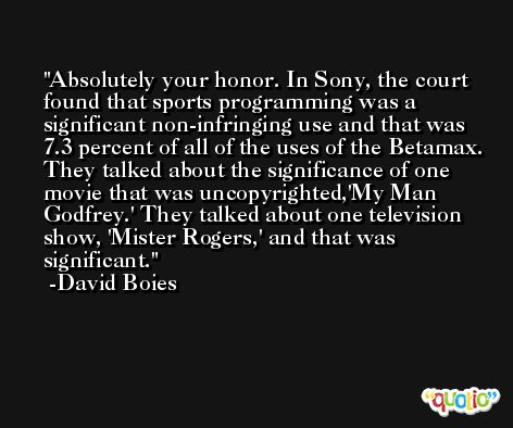 Absolutely your honor. In Sony, the court found that sports programming was a significant non-infringing use and that was 7.3 percent of all of the uses of the Betamax. They talked about the significance of one movie that was uncopyrighted,'My Man Godfrey.' They talked about one television show, 'Mister Rogers,' and that was significant. -David Boies