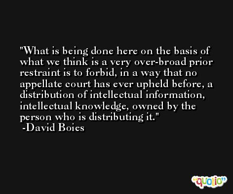 What is being done here on the basis of what we think is a very over-broad prior restraint is to forbid, in a way that no appellate court has ever upheld before, a distribution of intellectual information, intellectual knowledge, owned by the person who is distributing it. -David Boies