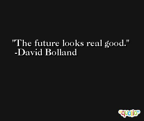 The future looks real good. -David Bolland