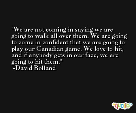 We are not coming in saying we are going to walk all over them. We are going to come in confident that we are going to play our Canadian game. We love to hit, and if anybody gets in our face, we are going to hit them. -David Bolland