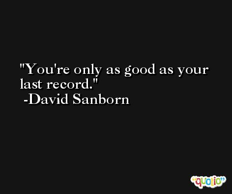 You're only as good as your last record. -David Sanborn