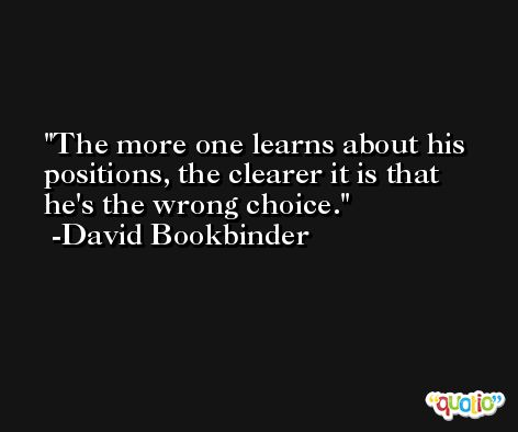 The more one learns about his positions, the clearer it is that he's the wrong choice. -David Bookbinder