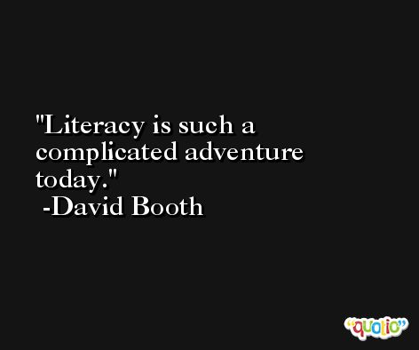 Literacy is such a complicated adventure today. -David Booth
