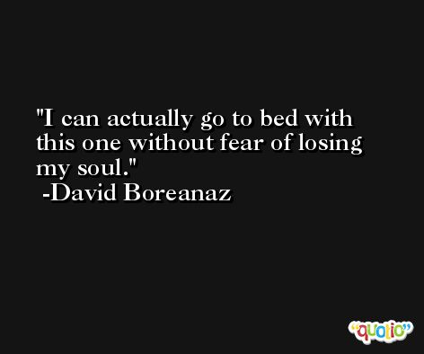I can actually go to bed with this one without fear of losing my soul. -David Boreanaz