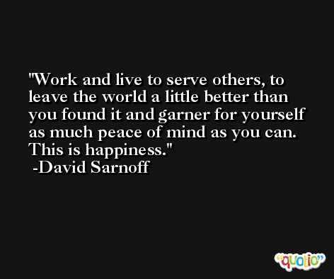 Work and live to serve others, to leave the world a little better than you found it and garner for yourself as much peace of mind as you can. This is happiness. -David Sarnoff