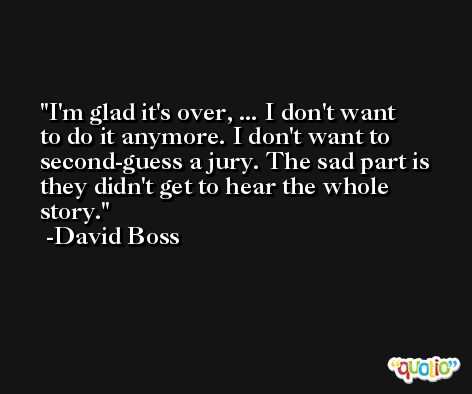 I'm glad it's over, ... I don't want to do it anymore. I don't want to second-guess a jury. The sad part is they didn't get to hear the whole story. -David Boss