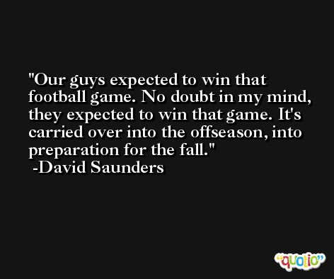 Our guys expected to win that football game. No doubt in my mind, they expected to win that game. It's carried over into the offseason, into preparation for the fall. -David Saunders