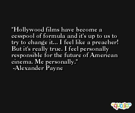 Hollywood films have become a cesspool of formula and it's up to us to try to change it... I feel like a preacher! But it's really true. I feel personally responsible for the future of American cinema. Me personally. -Alexander Payne