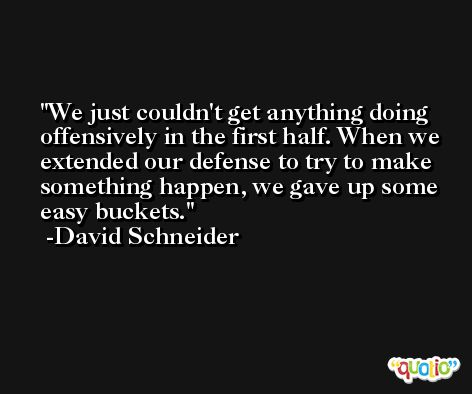 We just couldn't get anything doing offensively in the first half. When we extended our defense to try to make something happen, we gave up some easy buckets. -David Schneider