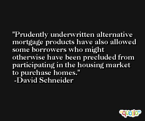Prudently underwritten alternative mortgage products have also allowed some borrowers who might otherwise have been precluded from participating in the housing market to purchase homes. -David Schneider
