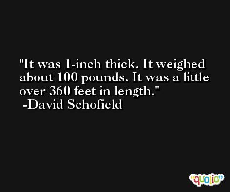 It was 1-inch thick. It weighed about 100 pounds. It was a little over 360 feet in length. -David Schofield
