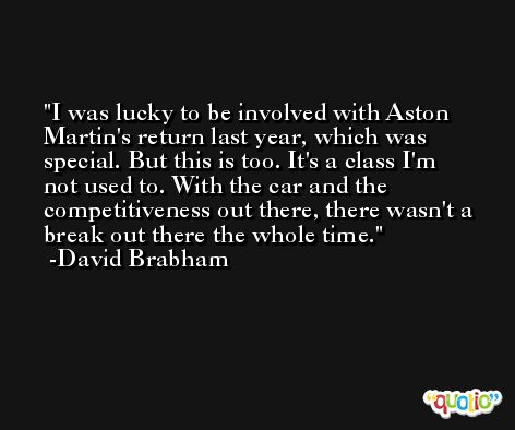 I was lucky to be involved with Aston Martin's return last year, which was special. But this is too. It's a class I'm not used to. With the car and the competitiveness out there, there wasn't a break out there the whole time. -David Brabham