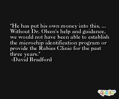 He has put his own money into this, ... Without Dr. Olsen's help and guidance, we would not have been able to establish the microchip identification program or provide the Rabies Clinic for the past three years. -David Bradford