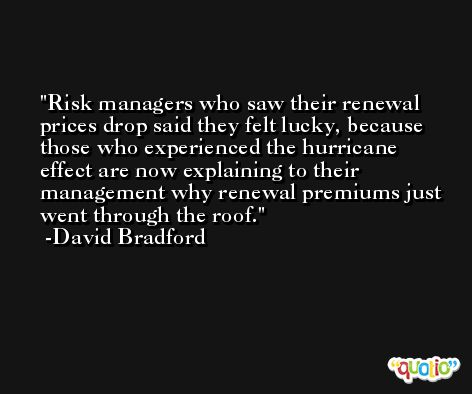 Risk managers who saw their renewal prices drop said they felt lucky, because those who experienced the hurricane effect are now explaining to their management why renewal premiums just went through the roof. -David Bradford