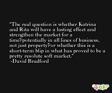 The real question is whether Katrina and Rita will have a lasting effect and strengthen the market for a time?potentially in all lines of business, not just property?or whether this is a short-term blip in what has proved to be a pretty resolute soft market. -David Bradford