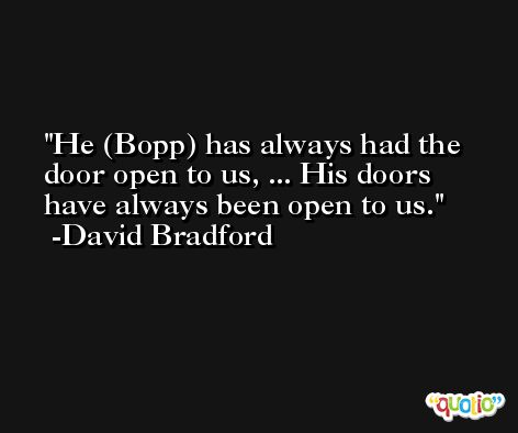 He (Bopp) has always had the door open to us, ... His doors have always been open to us. -David Bradford