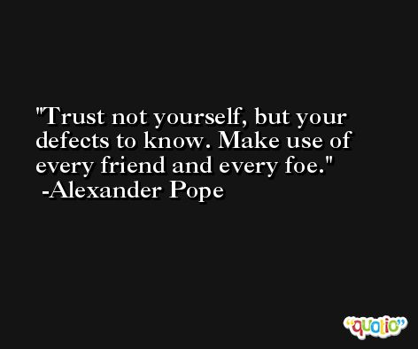 Trust not yourself, but your defects to know. Make use of every friend and every foe. -Alexander Pope