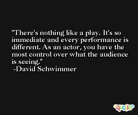 There's nothing like a play. It's so immediate and every performance is different. As an actor, you have the most control over what the audience is seeing. -David Schwimmer
