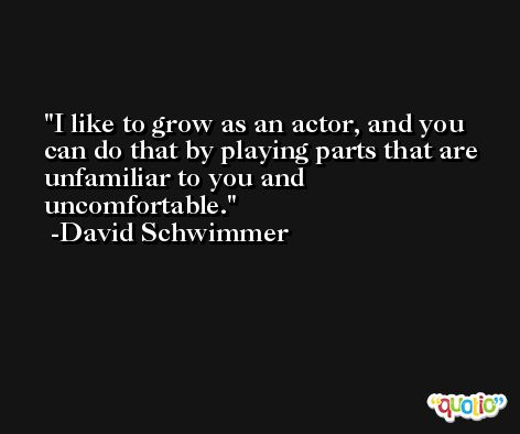 I like to grow as an actor, and you can do that by playing parts that are unfamiliar to you and uncomfortable. -David Schwimmer