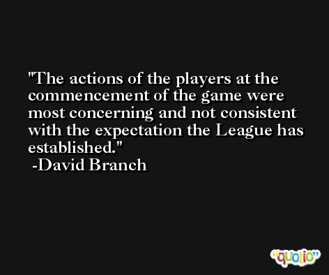 The actions of the players at the commencement of the game were most concerning and not consistent with the expectation the League has established. -David Branch