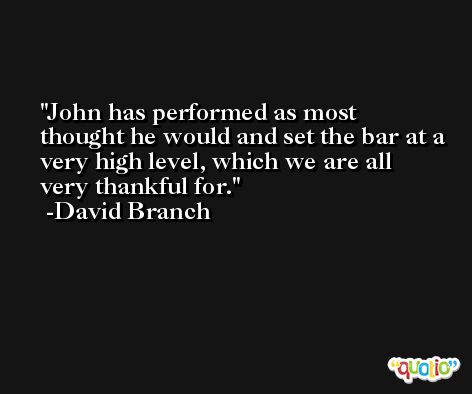 John has performed as most thought he would and set the bar at a very high level, which we are all very thankful for. -David Branch