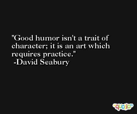 Good humor isn't a trait of character; it is an art which requires practice. -David Seabury
