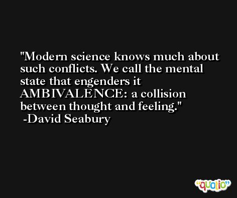 Modern science knows much about such conflicts. We call the mental state that engenders it AMBIVALENCE: a collision between thought and feeling. -David Seabury