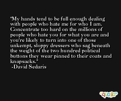 My hands tend to be full enough dealing with people who hate me for who I am. Concentrate too hard on the millions of people who hate you for what you are and you're likely to turn into one of those unkempt, sloppy dressers who sag beneath the weight of the two hundred political buttons they wear pinned to their coats and knapsacks. -David Sedaris