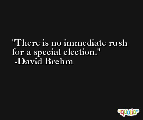 There is no immediate rush for a special election. -David Brehm