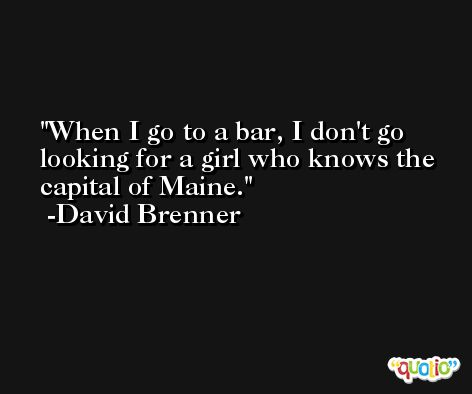 When I go to a bar, I don't go looking for a girl who knows the capital of Maine. -David Brenner
