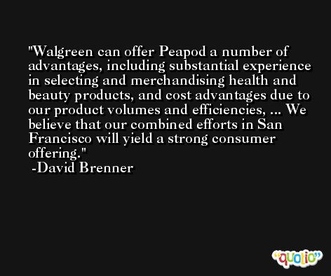 Walgreen can offer Peapod a number of advantages, including substantial experience in selecting and merchandising health and beauty products, and cost advantages due to our product volumes and efficiencies, ... We believe that our combined efforts in San Francisco will yield a strong consumer offering. -David Brenner