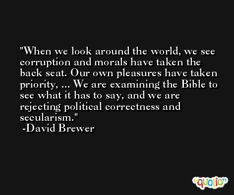 When we look around the world, we see corruption and morals have taken the back seat. Our own pleasures have taken priority, ... We are examining the Bible to see what it has to say, and we are rejecting political correctness and secularism. -David Brewer