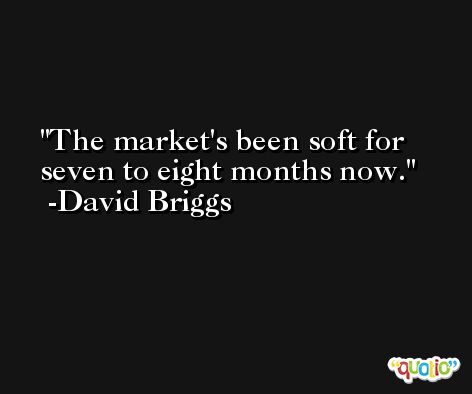 The market's been soft for seven to eight months now. -David Briggs