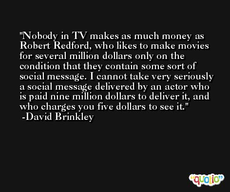 Nobody in TV makes as much money as Robert Redford, who likes to make movies for several million dollars only on the condition that they contain some sort of social message. I cannot take very seriously a social message delivered by an actor who is paid nine million dollars to deliver it, and who charges you five dollars to see it. -David Brinkley