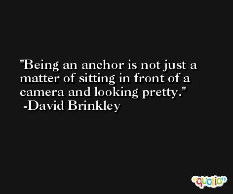 Being an anchor is not just a matter of sitting in front of a camera and looking pretty. -David Brinkley