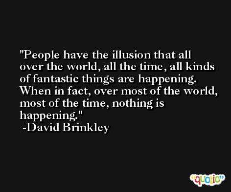People have the illusion that all over the world, all the time, all kinds of fantastic things are happening. When in fact, over most of the world, most of the time, nothing is happening. -David Brinkley