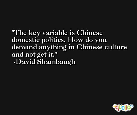 The key variable is Chinese domestic politics. How do you demand anything in Chinese culture and not get it. -David Shambaugh