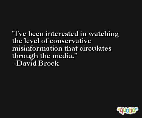 I've been interested in watching the level of conservative misinformation that circulates through the media. -David Brock