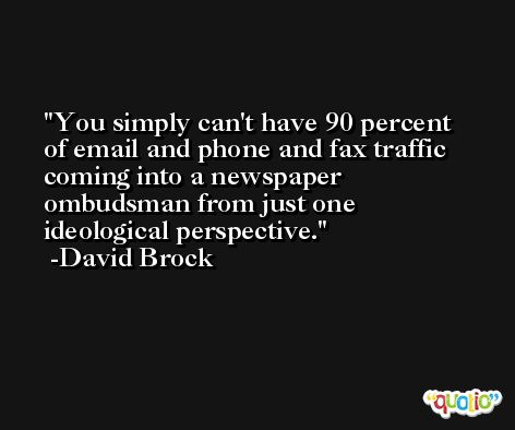 You simply can't have 90 percent of email and phone and fax traffic coming into a newspaper ombudsman from just one ideological perspective. -David Brock