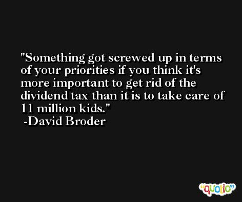 Something got screwed up in terms of your priorities if you think it's more important to get rid of the dividend tax than it is to take care of 11 million kids. -David Broder