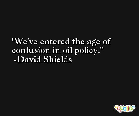 We've entered the age of confusion in oil policy. -David Shields