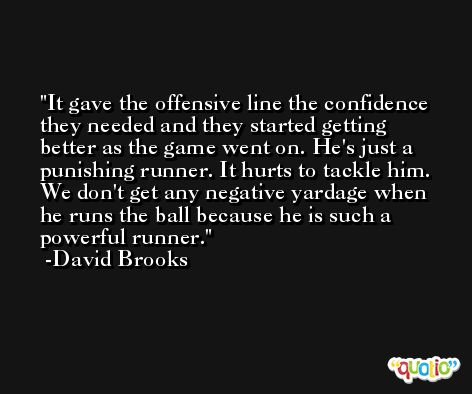 It gave the offensive line the confidence they needed and they started getting better as the game went on. He's just a punishing runner. It hurts to tackle him. We don't get any negative yardage when he runs the ball because he is such a powerful runner. -David Brooks